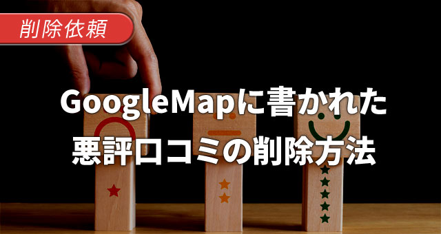 GoogleMap(グーグルマップ)に書かれた悪評口コミ・レビューの削除基準と削除依頼方法