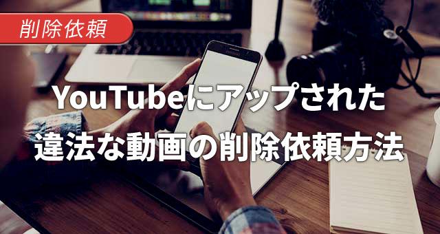 YouTube(ユーチューブ)にアップされた違法な動画を、削除依頼する方法